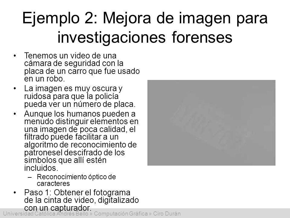 Universidad Católica Andrés Bello » Computación Gráfica » Ciro Durán Ejemplo 2: Mejora de imagen para investigaciones forenses Tenemos un video de una cámara de seguridad con la placa de un carro que fue usado en un robo.