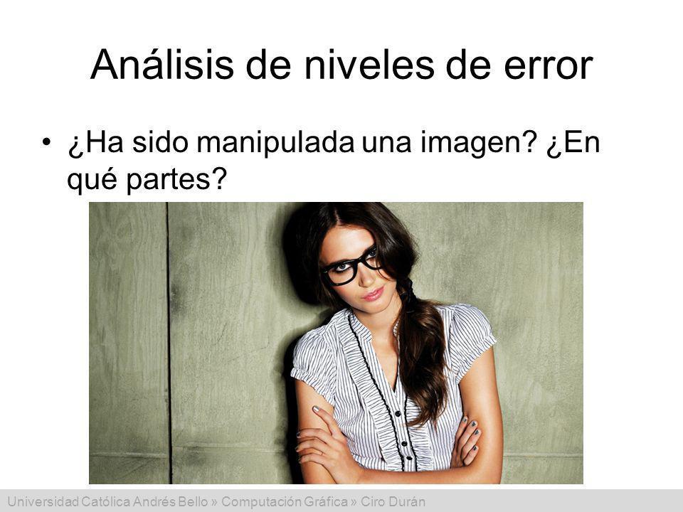 Universidad Católica Andrés Bello » Computación Gráfica » Ciro Durán Análisis de niveles de error ¿Ha sido manipulada una imagen? ¿En qué partes?