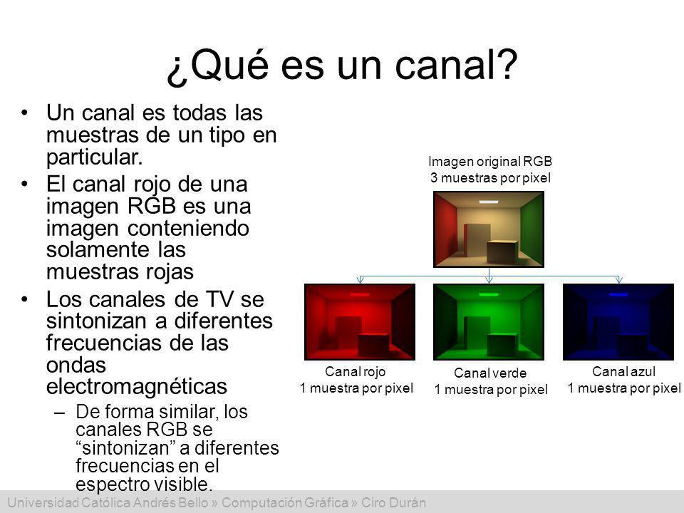 Universidad Católica Andrés Bello » Computación Gráfica » Ciro Durán ¿Qué es un canal? Un canal es todas las muestras de un tipo en particular. El can