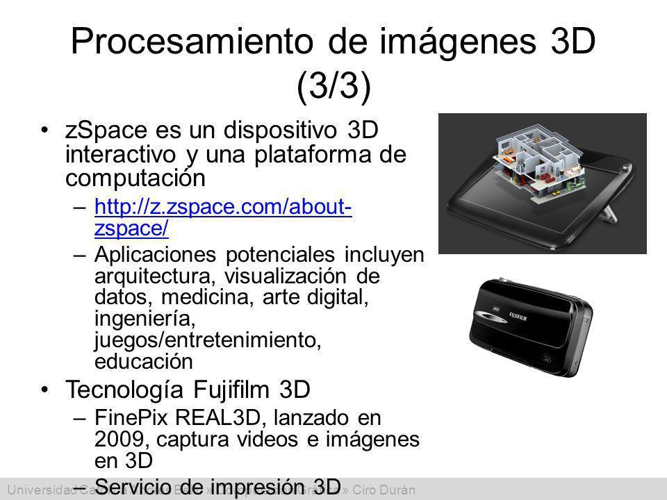 Universidad Católica Andrés Bello » Computación Gráfica » Ciro Durán Procesamiento de imágenes 3D (3/3) zSpace es un dispositivo 3D interactivo y una plataforma de computación –http://z.zspace.com/about- zspace/http://z.zspace.com/about- zspace/ –Aplicaciones potenciales incluyen arquitectura, visualización de datos, medicina, arte digital, ingeniería, juegos/entretenimiento, educación Tecnología Fujifilm 3D –FinePix REAL3D, lanzado en 2009, captura videos e imágenes en 3D –Servicio de impresión 3D