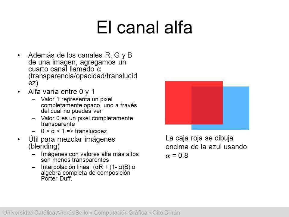 Universidad Católica Andrés Bello » Computación Gráfica » Ciro Durán El canal alfa Además de los canales R, G y B de una imagen, agregamos un cuarto c