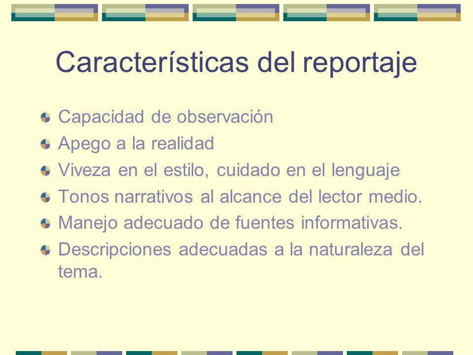 Características del reportaje Capacidad de observación Apego a la realidad Viveza en el estilo, cuidado en el lenguaje Tonos narrativos al alcance del lector medio.