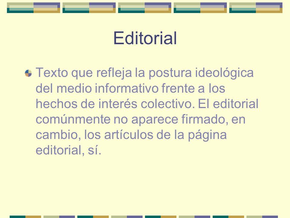 Editorial Texto que refleja la postura ideológica del medio informativo frente a los hechos de interés colectivo.
