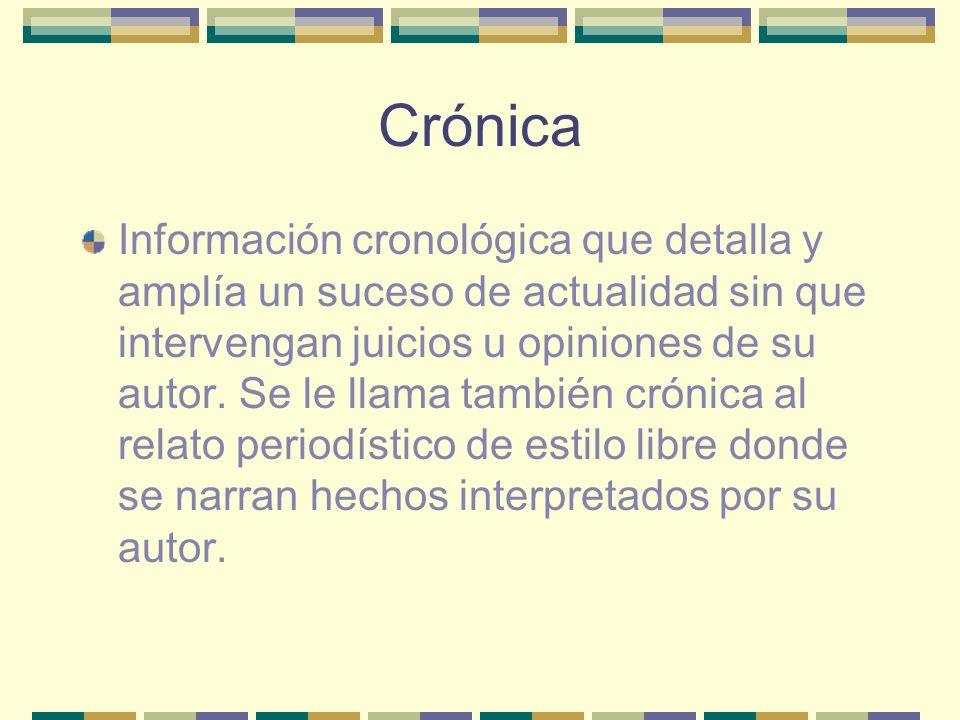 Crónica Información cronológica que detalla y amplía un suceso de actualidad sin que intervengan juicios u opiniones de su autor.