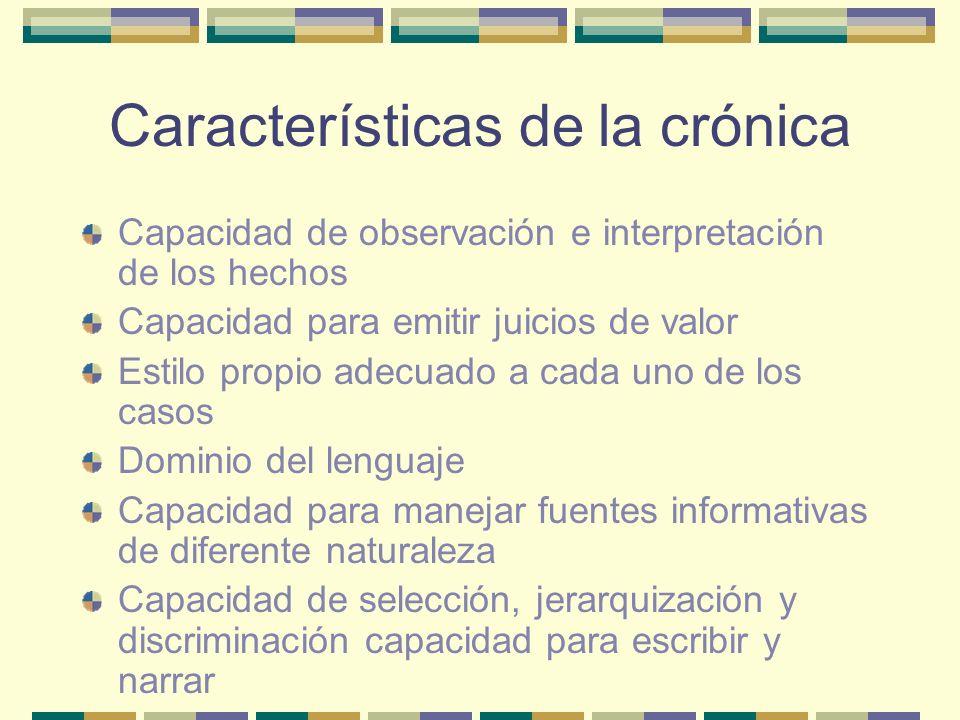 Características de la crónica Capacidad de observación e interpretación de los hechos Capacidad para emitir juicios de valor Estilo propio adecuado a cada uno de los casos Dominio del lenguaje Capacidad para manejar fuentes informativas de diferente naturaleza Capacidad de selección, jerarquización y discriminación capacidad para escribir y narrar