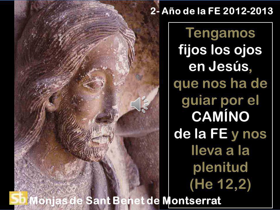 Tengamos fijos los ojos en Jesús, que nos ha de guiar por el CAMÍNO de la FE y nos lleva a la plenitud (He 12,2) 2- Año de la FE 2012-2013 Monjas de Sant Benet de Montserrat