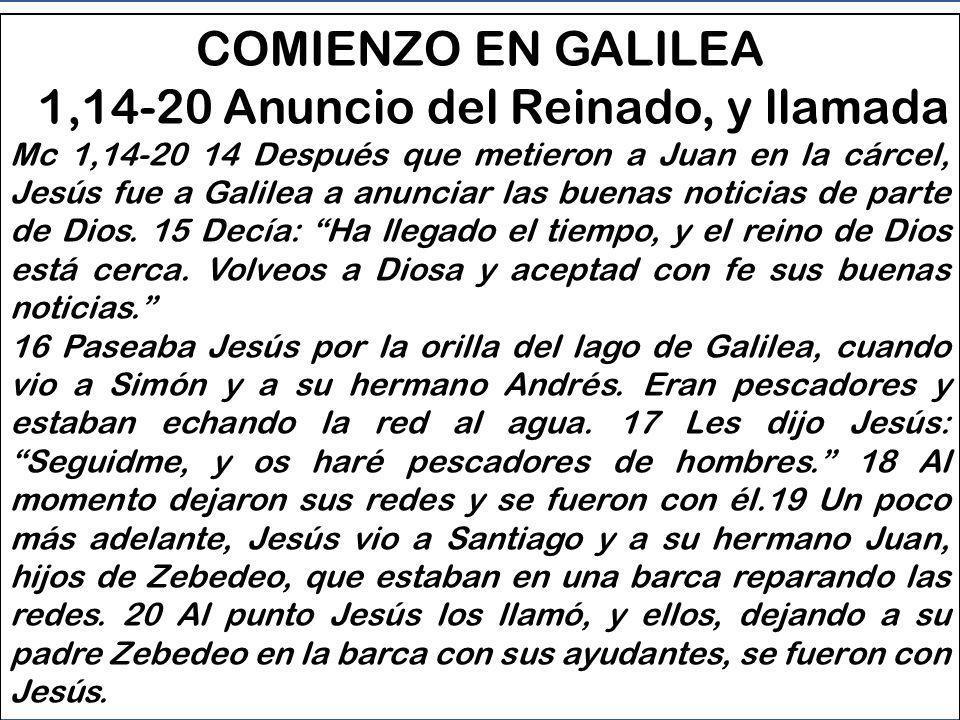 COMIENZO EN GALILEA - 1,14-20 Anuncia la llegada del Reinado e invita discípulos a colaborar - 1, 21-38 Un día de Jesús a Cafarnaúm - 1, 39-45 Curación de un leproso 1a PARTE DEL EVANGELIO Mc 1, 16 a 3,6