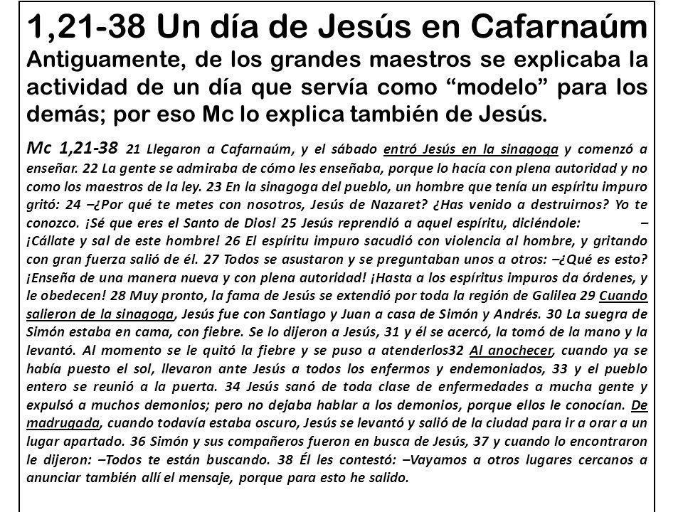1,21-38 Un día de Jesús en Cafarnaúm Antiguamente, de los grandes maestros se explicaba la actividad de un día que servía como modelo para los demás; por eso Mc lo explica también de Jesús.