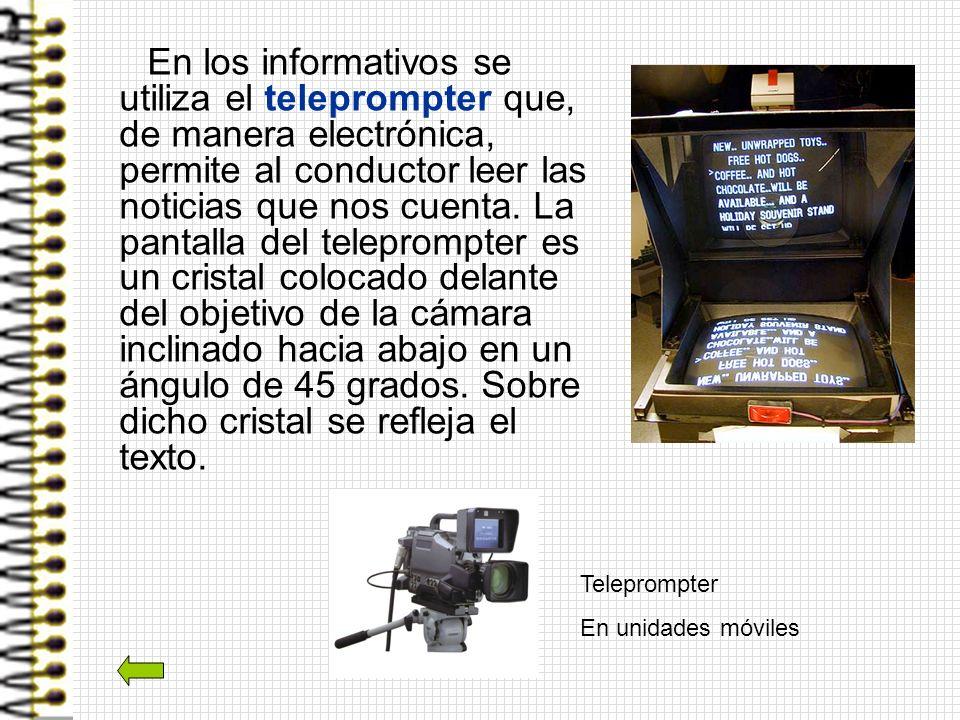 En los informativos se utiliza el teleprompter que, de manera electrónica, permite al conductor leer las noticias que nos cuenta. La pantalla del tele