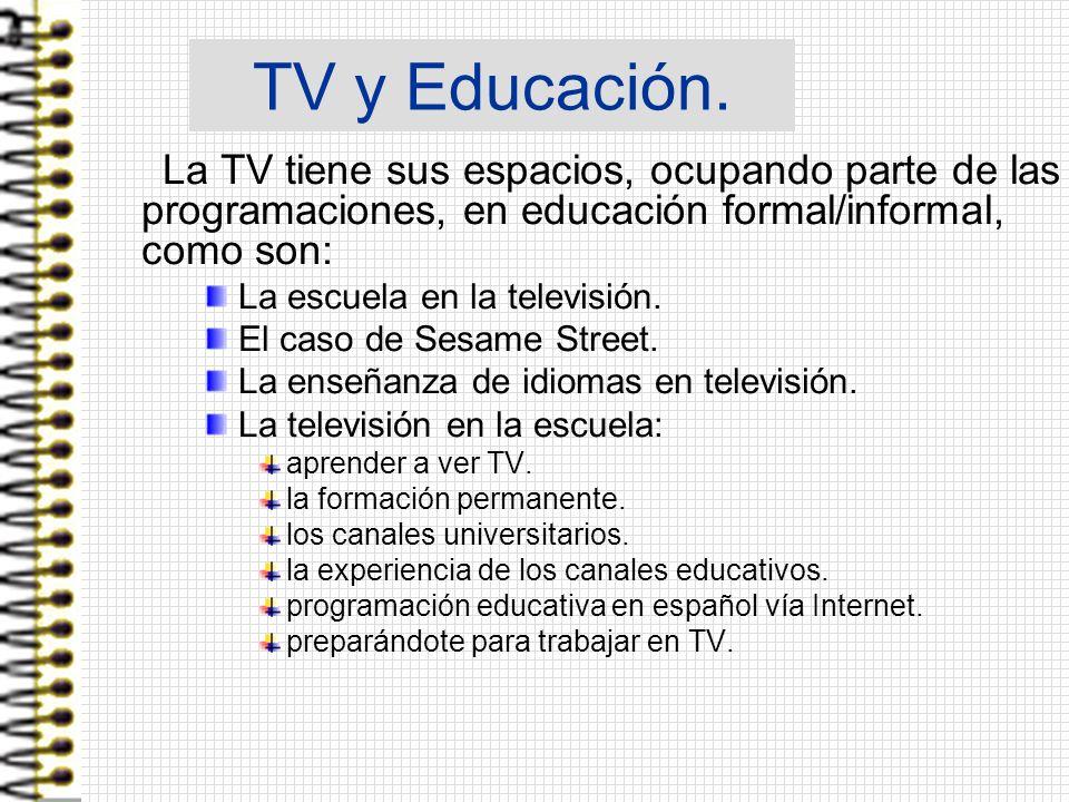 TV y Educación. La TV tiene sus espacios, ocupando parte de las programaciones, en educación formal/informal, como son: La escuela en la televisión. E