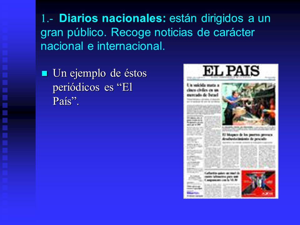 1.- Diarios nacionales: están dirigidos a un gran público. Recoge noticias de carácter nacional e internacional. Un ejemplo de éstos periódicos es El