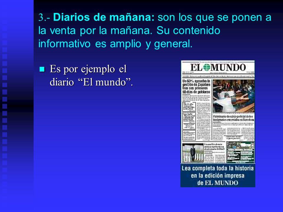 3.- Diarios de mañana: son los que se ponen a la venta por la mañana. Su contenido informativo es amplio y general. Es por ejemplo el diario El mundo.