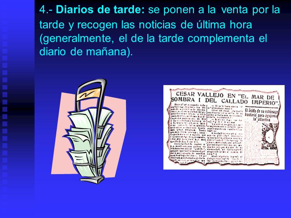 4.- Diarios de tarde: se ponen a la venta por la tarde y recogen las noticias de última hora (generalmente, el de la tarde complementa el diario de ma