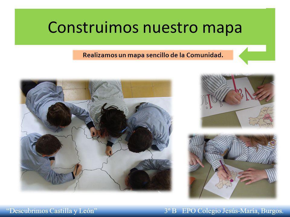 Construimos nuestro mapa Realizamos un mapa sencillo de la Comunidad. Descubrimos Castilla y León 3º B EPO Colegio Jesús-María, Burgos.