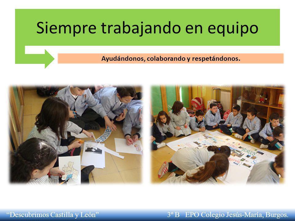 Siempre trabajando en equipo Ayudándonos, colaborando y respetándonos. Descubrimos Castilla y León 3º B EPO Colegio Jesús-María, Burgos.