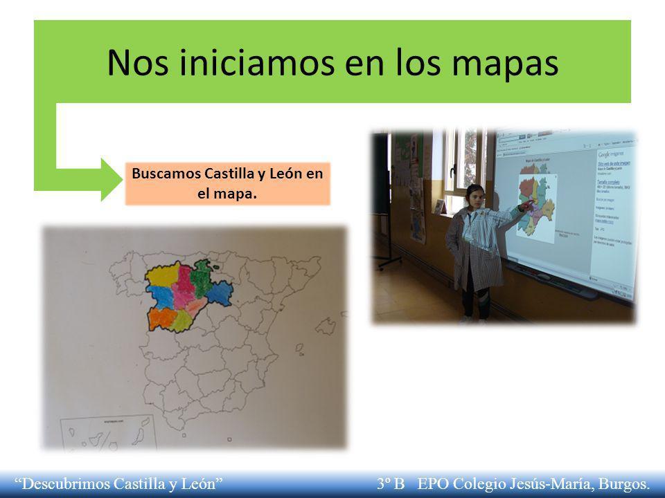Nos iniciamos en los mapas Buscamos Castilla y León en el mapa. Descubrimos Castilla y León 3º B EPO Colegio Jesús-María, Burgos.