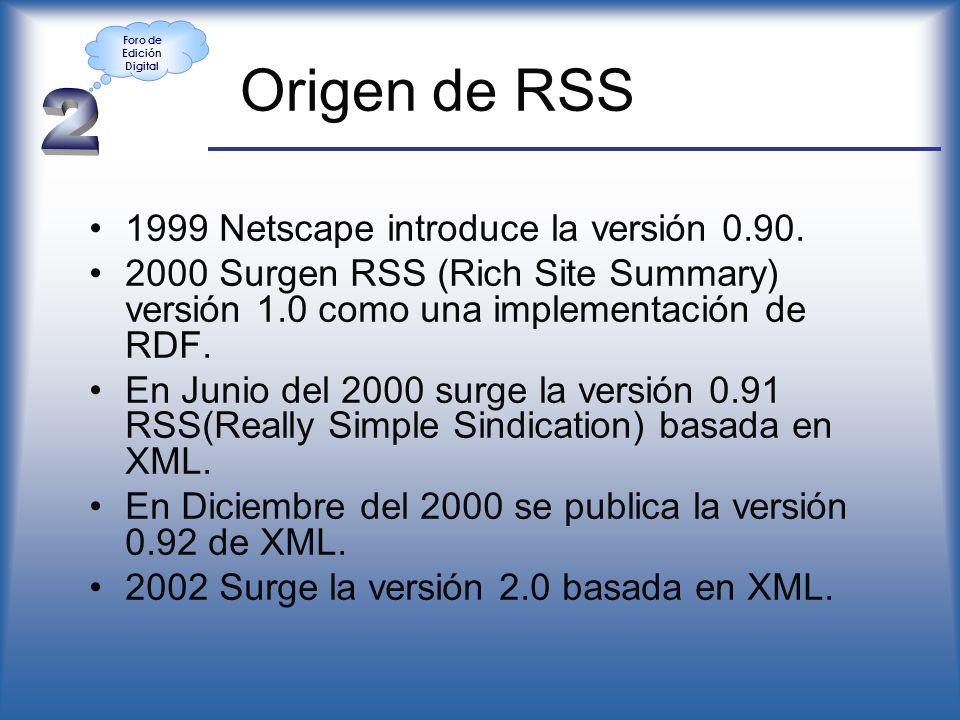 Origen de RSS 1999 Netscape introduce la versión 0.90. 2000 Surgen RSS (Rich Site Summary) versión 1.0 como una implementación de RDF. En Junio del 20
