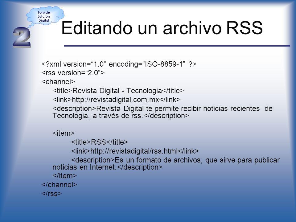 Editando un archivo RSS < xml version=1.0 encoding=ISO-8859-1 > <rss version=2.0> <channel> <title>Revista Digital - Tecnologia</title> <link>http://revistadigital.com.mx</link> <description>Revista Digital te permite recibir noticias recientes de Tecnologia, a través de rss.</description> <item> <title>RSS</title> <link>http://revistadigital/rss.html</link> <description>Es un formato de archivos, que sirve para publicar noticias en Internet.</description> </item> </channel> </rss> Foro de Edición Digital