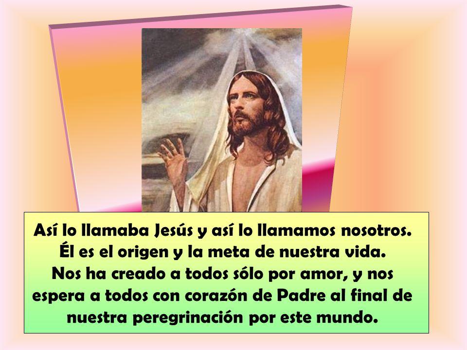 Así lo llamaba Jesús y así lo llamamos nosotros.Él es el origen y la meta de nuestra vida.