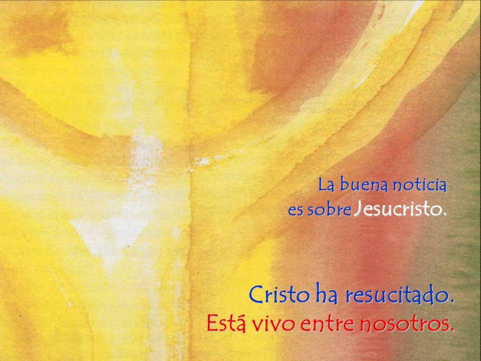 La buena noticia es sobre Jesucristo. Cristo ha resucitado. Está vivo entre nosotros.
