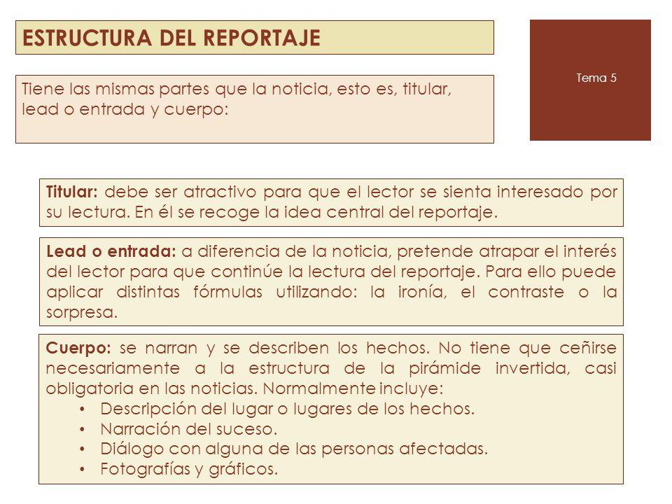 ESTRUCTURA DEL REPORTAJE Tema 5 Tiene las mismas partes que la noticia, esto es, titular, lead o entrada y cuerpo: Titular: debe ser atractivo para qu