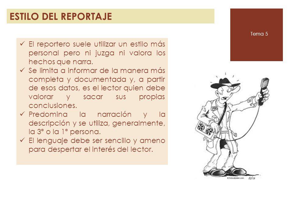 ESTILO DEL REPORTAJE Tema 5 El reportero suele utilizar un estilo más personal pero ni juzga ni valora los hechos que narra. Se limita a informar de l