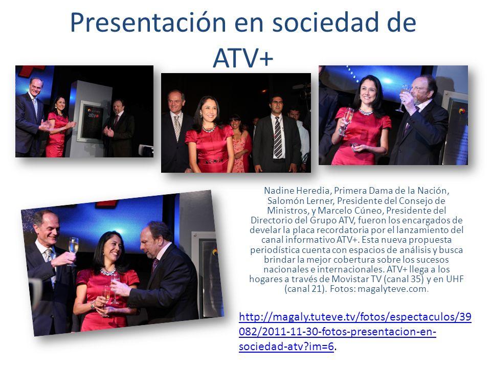 Presentación en sociedad de ATV+ Nadine Heredia, Primera Dama de la Nación, Salomón Lerner, Presidente del Consejo de Ministros, y Marcelo Cúneo, Presidente del Directorio del Grupo ATV, fueron los encargados de develar la placa recordatoria por el lanzamiento del canal informativo ATV+.