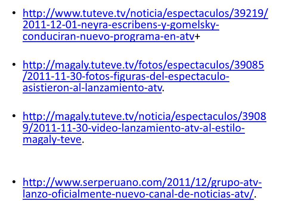 http://www.tuteve.tv/noticia/espectaculos/39219/ 2011-12-01-neyra-escribens-y-gomelsky- conduciran-nuevo-programa-en-atv+ http://www.tuteve.tv/noticia/espectaculos/39219/ 2011-12-01-neyra-escribens-y-gomelsky- conduciran-nuevo-programa-en-atv http://magaly.tuteve.tv/fotos/espectaculos/39085 /2011-11-30-fotos-figuras-del-espectaculo- asistieron-al-lanzamiento-atv.