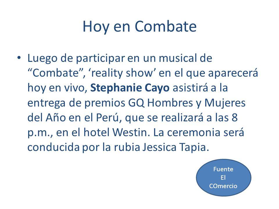Hoy en Combate Luego de participar en un musical de Combate, reality show en el que aparecerá hoy en vivo, Stephanie Cayo asistirá a la entrega de premios GQ Hombres y Mujeres del Año en el Perú, que se realizará a las 8 p.m., en el hotel Westin.