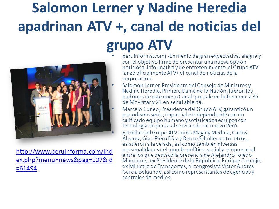 Salomon Lerner y Nadine Heredia apadrinan ATV +, canal de noticias del grupo ATV peruinforma.com).-En medio de gran expectativa, alegría y con el objetivo firme de presentar una nueva opción noticiosa, informativa y de entretenimiento, el Grupo ATV lanzó oficialmente ATV+ el canal de noticias de la corporación.