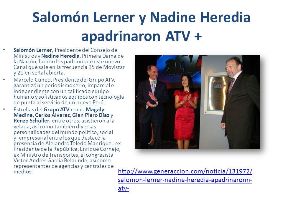 Salomón Lerner y Nadine Heredia apadrinaron ATV + Salomón Lerner, Presidente del Consejo de Ministros y Nadine Heredia, Primera Dama de la Nación, fueron los padrinos de este nuevo Canal que sale en la frecuencia 35 de Movistar y 21 en señal abierta.