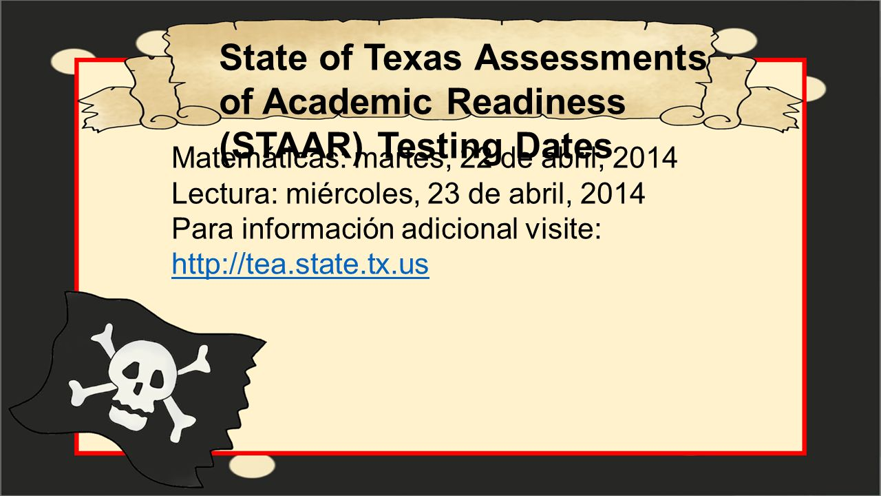 State of Texas Assessments of Academic Readiness (STAAR) Testing Dates Matemáticas: martes, 22 de abril, 2014 Lectura: miércoles, 23 de abril, 2014 Pa