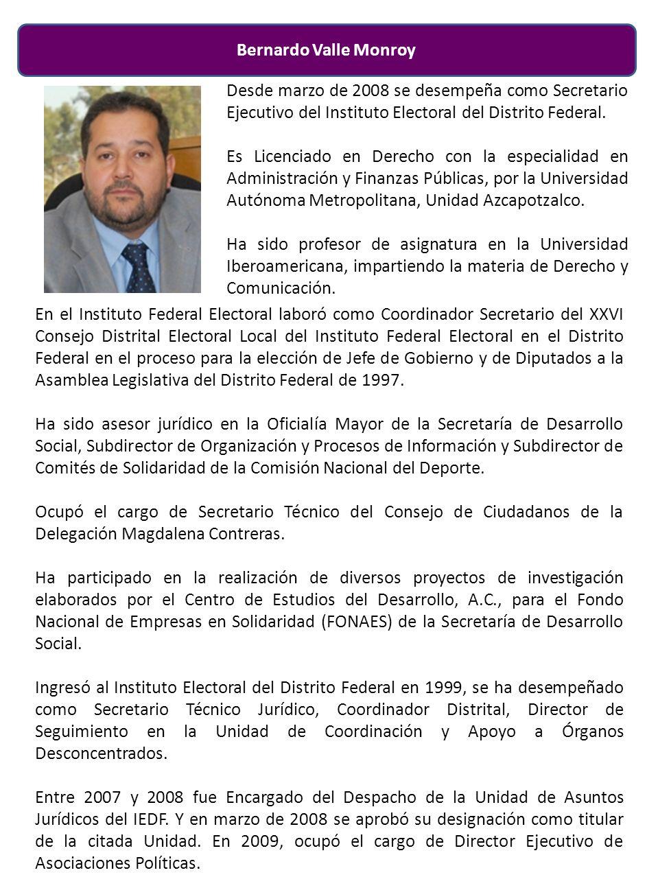 Bernardo Valle Monroy En el Instituto Federal Electoral laboró como Coordinador Secretario del XXVI Consejo Distrital Electoral Local del Instituto Federal Electoral en el Distrito Federal en el proceso para la elección de Jefe de Gobierno y de Diputados a la Asamblea Legislativa del Distrito Federal de 1997.