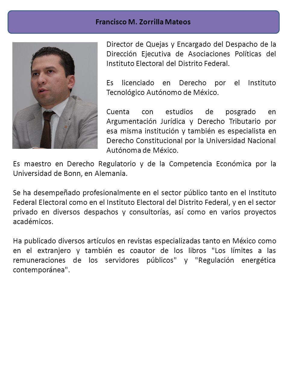 Francisco M. Zorrilla Mateos Es maestro en Derecho Regulatorio y de la Competencia Económica por la Universidad de Bonn, en Alemania. Se ha desempeñad