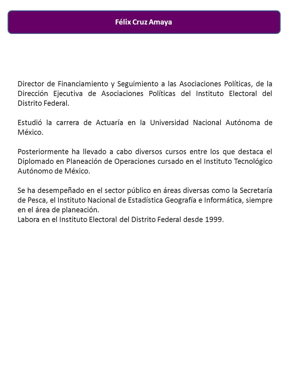 Félix Cruz Amaya Director de Financiamiento y Seguimiento a las Asociaciones Políticas, de la Dirección Ejecutiva de Asociaciones Políticas del Instituto Electoral del Distrito Federal.
