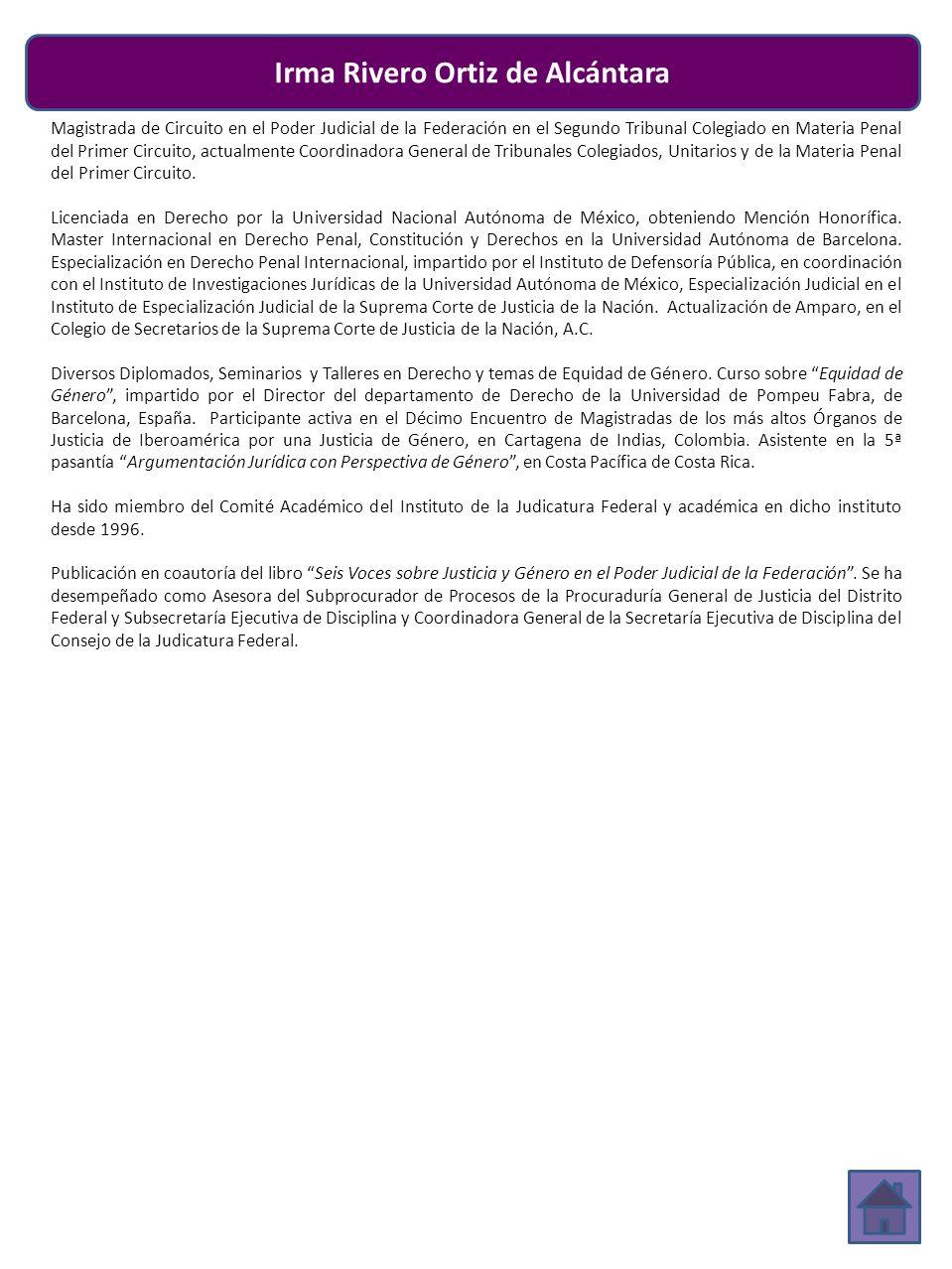 Irma Rivero Ortiz de Alcántara Magistrada de Circuito en el Poder Judicial de la Federación en el Segundo Tribunal Colegiado en Materia Penal del Primer Circuito, actualmente Coordinadora General de Tribunales Colegiados, Unitarios y de la Materia Penal del Primer Circuito.
