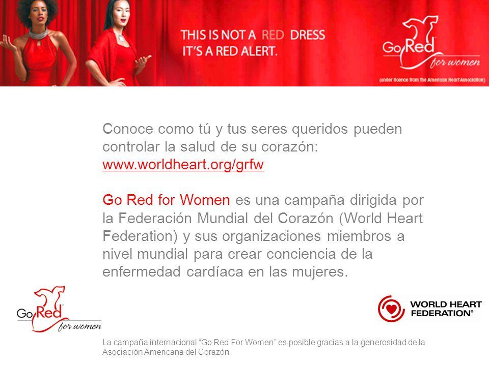 Conoce como tú y tus seres queridos pueden controlar la salud de su corazón: www.worldheart.org/grfw Go Red for Women es una campaña dirigida por la Federación Mundial del Corazón (World Heart Federation) y sus organizaciones miembros a nivel mundial para crear conciencia de la enfermedad cardíaca en las mujeres.