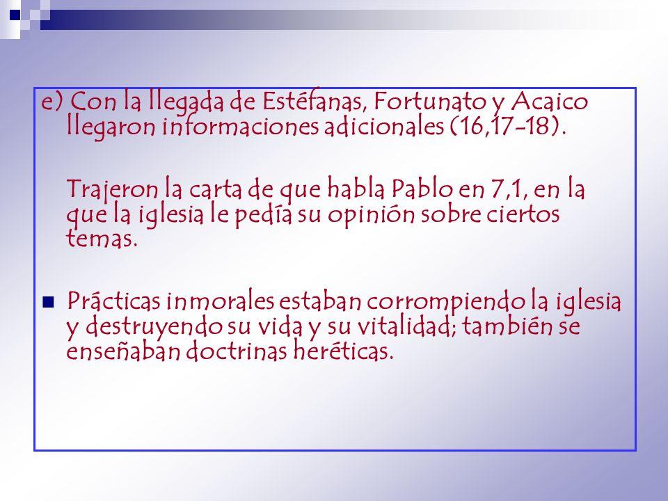 e) Con la llegada de Estéfanas, Fortunato y Acaico llegaron informaciones adicionales (16,17-18). Trajeron la carta de que habla Pablo en 7,1, en la q