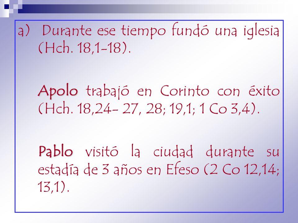 a) Durante ese tiempo fundó una iglesia (Hch. 18,1-18). Apolo Apolo trabajó en Corinto con éxito (Hch. 18,24- 27, 28; 19,1; 1 Co 3,4). Pablo Pablo vis