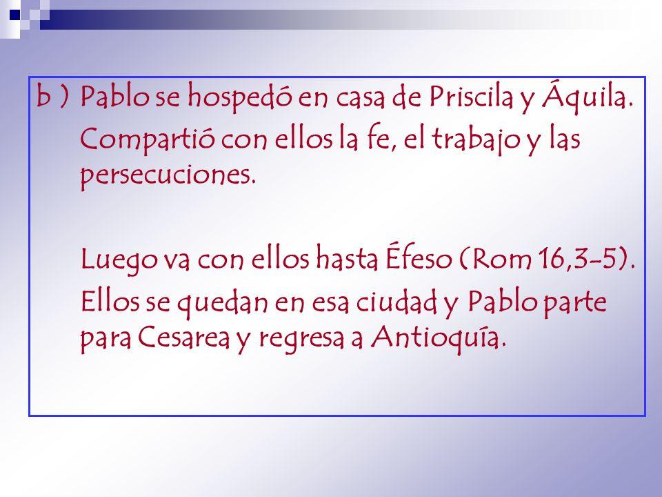 b ) Pablo se hospedó en casa de Priscila y Áquila. Compartió con ellos la fe, el trabajo y las persecuciones. Luego va con ellos hasta Éfeso (Rom 16,3
