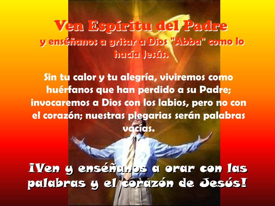 Ven Espíritu del Padre y enséñanos a gritar a Dios Abba como lo hacía Jesús.