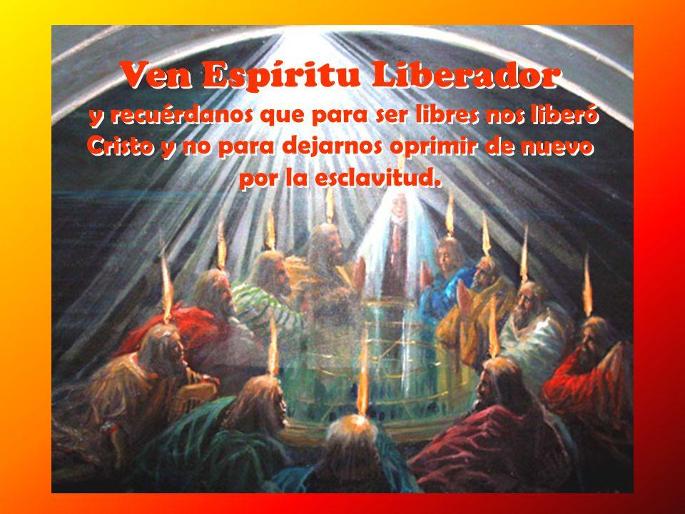 Ven Espíritu Liberador y recuérdanos que para ser libres nos liberó Cristo y no para dejarnos oprimir de nuevo por la esclavitud.