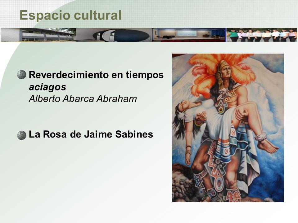 Espacio cultural Reverdecimiento en tiempos aciagos Alberto Abarca Abraham La Rosa de Jaime Sabines