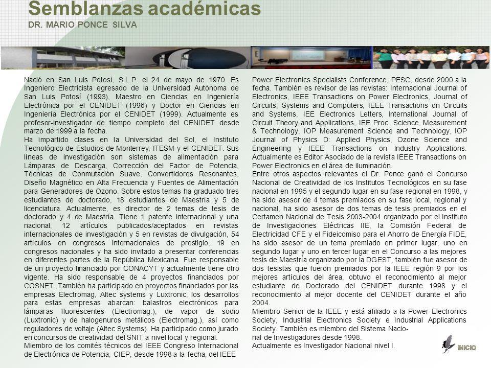 Semblanzas académicas DR. MARIO PONCE SILVA Nació en San Luis Potosí, S.L.P. el 24 de mayo de 1970. Es Ingeniero Electricista egresado de la Universid