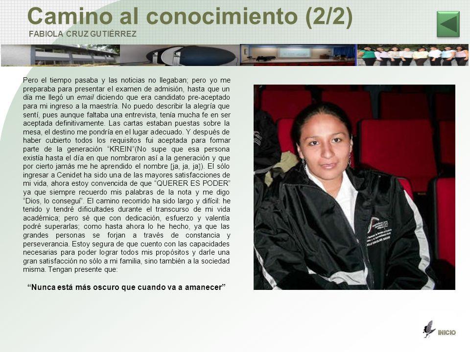 Camino al conocimiento (2/2) FABIOLA CRUZ GUTIÉRREZ Pero el tiempo pasaba y las noticias no llegaban; pero yo me preparaba para presentar el examen de