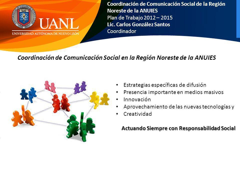Coordinación de Comunicación Social de la Región Noreste de la ANUIES Plan de Trabajo 2012 – 2015 Lic. Carlos González Santos Coordinador Coordinación