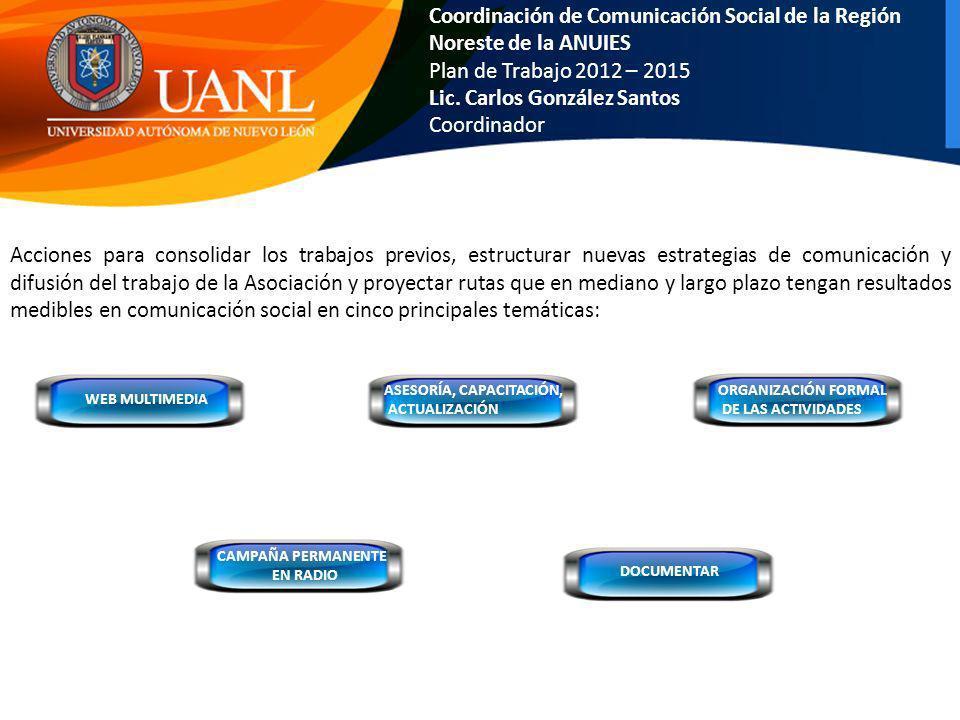Coordinación de Comunicación Social de la Región Noreste de la ANUIES Plan de Trabajo 2012 – 2015 Lic. Carlos González Santos Coordinador Acciones par