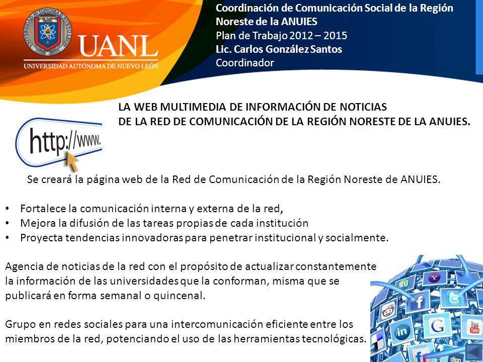 Coordinación de Comunicación Social de la Región Noreste de la ANUIES Plan de Trabajo 2012 – 2015 Lic. Carlos González Santos Coordinador LA WEB MULTI