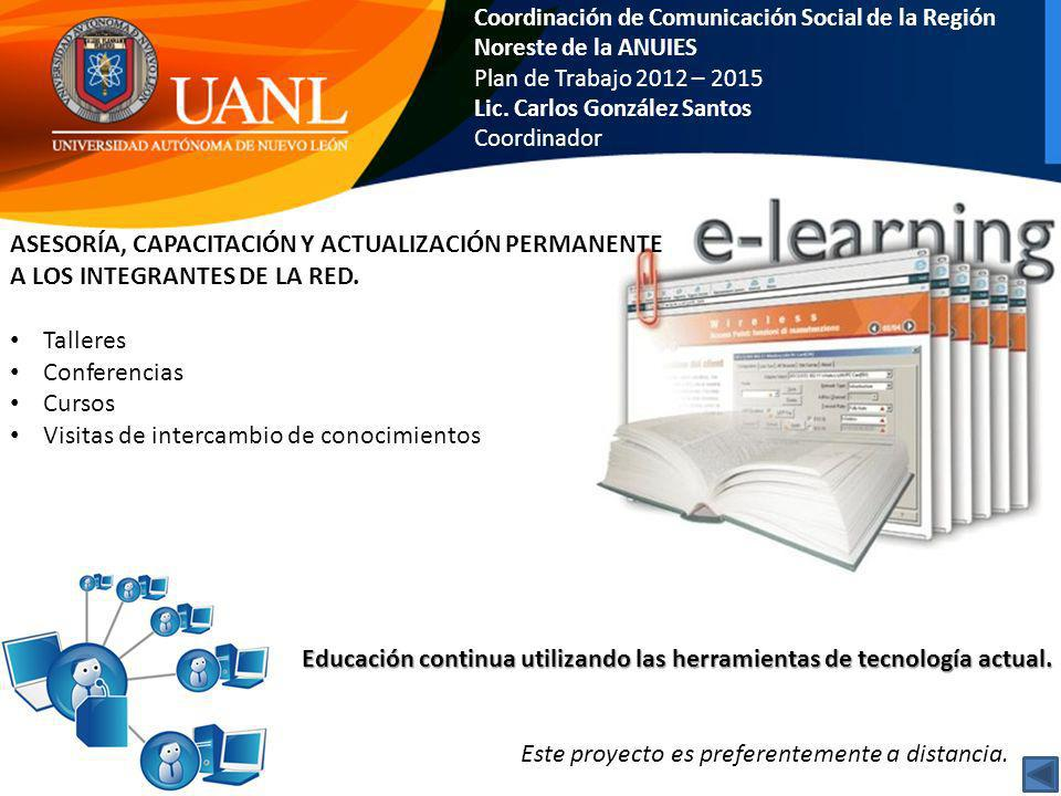 Coordinación de Comunicación Social de la Región Noreste de la ANUIES Plan de Trabajo 2012 – 2015 Lic. Carlos González Santos Coordinador ASESORÍA, CA