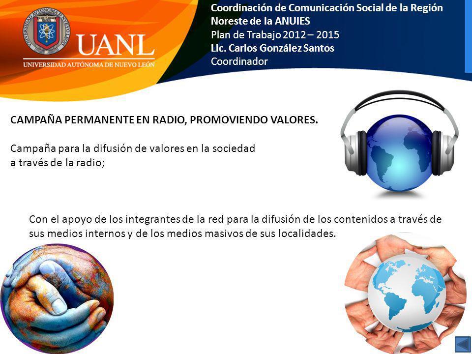 Coordinación de Comunicación Social de la Región Noreste de la ANUIES Plan de Trabajo 2012 – 2015 Lic. Carlos González Santos Coordinador CAMPAÑA PERM